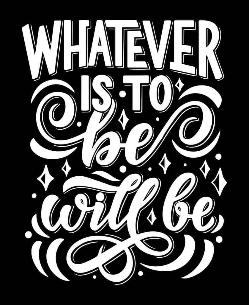 Whatever will be will be.