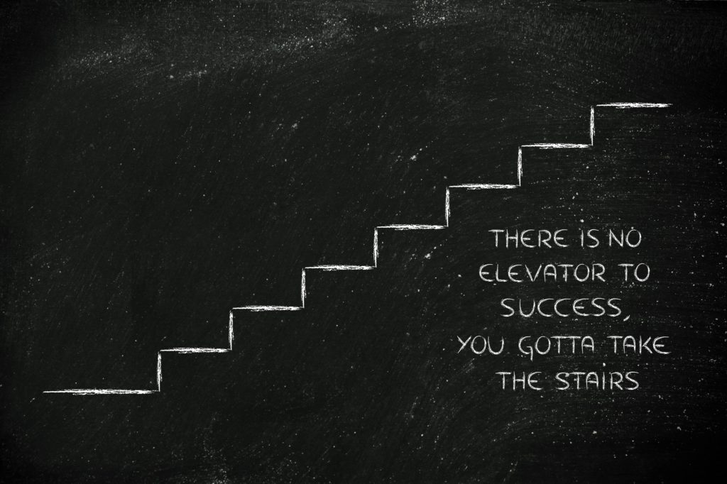 There is no elevator to success, take the stairs.